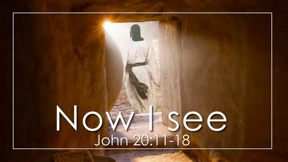 Now I See Sermon from our Passion Week Sermon Series. John 20:11-18