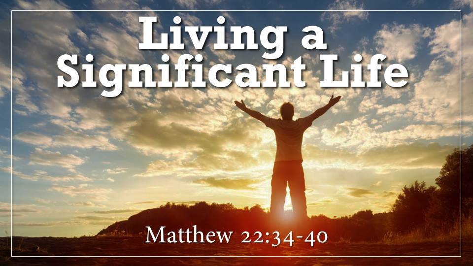"""Living A Significant Life What on Earth Am I here For? from our """"Why Did God Create Me? Sermon Series, Matthew 22:23-40"""