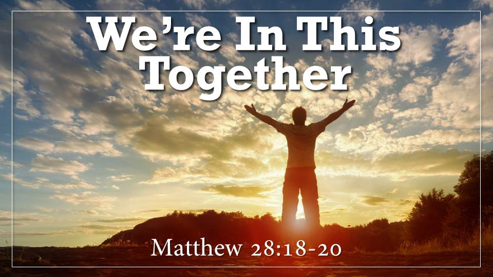 "We're In This Together___What on Earth Am I here For? from our ""Why Did God Create Me? Sermon Series, Matthew 28:18-20"