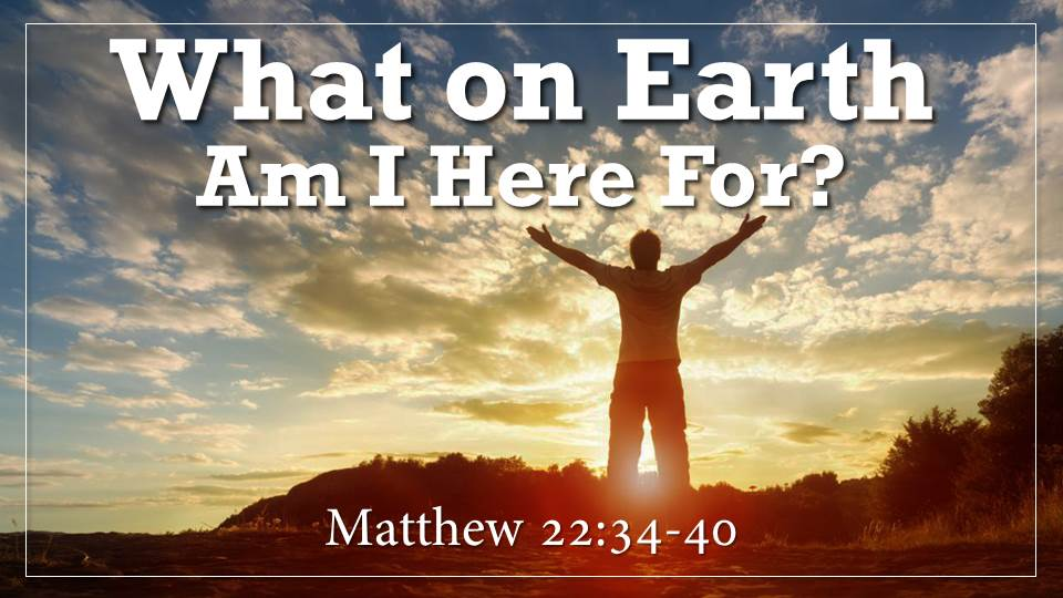 What on Earth Am I Here For Sermon from our Why Did God Create Me? Series.  Matthew 22:34-40