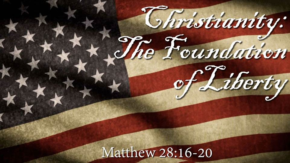 Christianity: The Foundation of Liberty Sermon from our Liberty Sermon Series, Matthew 28: 16-20