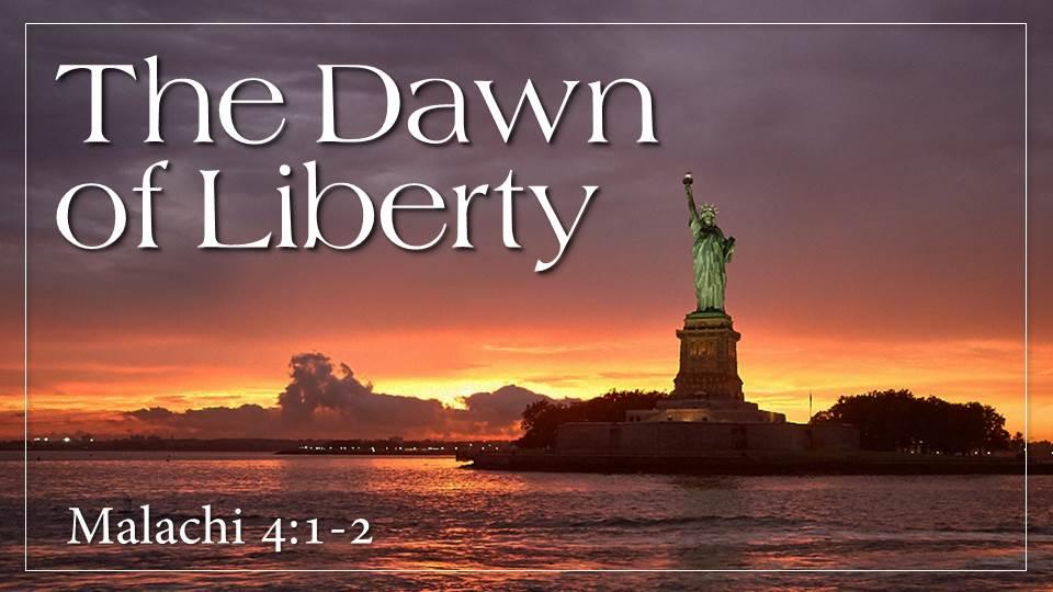 The Dawn of Liberty Sermon_from our Liberty Sermon Series, Malachi 4:1-2 & John 8:31-36