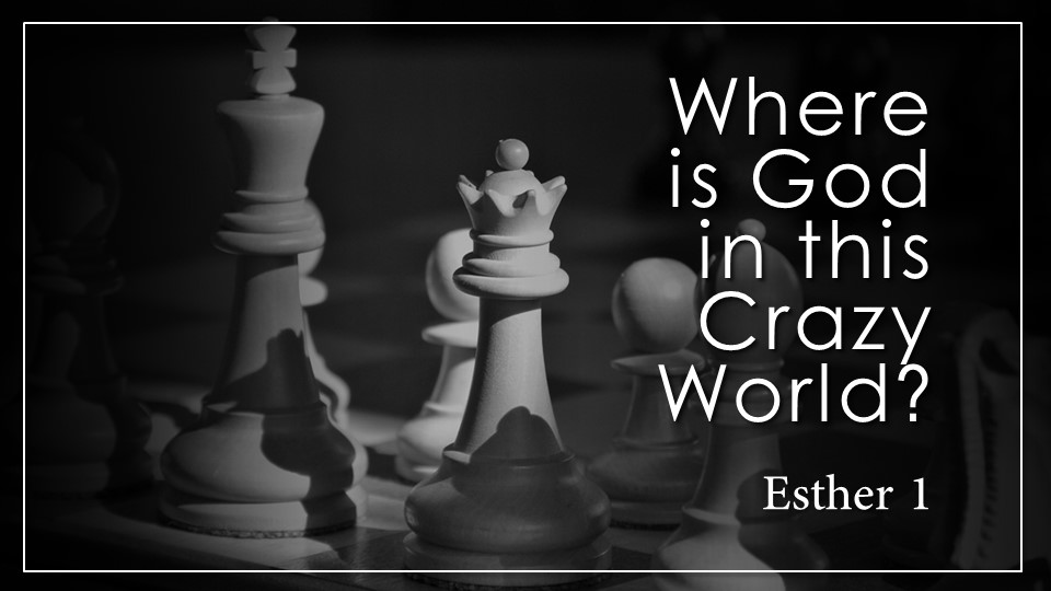 """Where is God in this Crazy World?_from the """"Where is God in this Crazy World?"""" sermon series, Esther 1"""