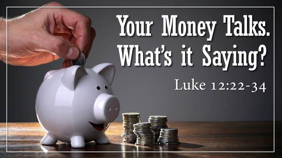 "Your Money Talks. What's it Saying? from the ""Your Money Talks. What's it Saying?"" sermon series, Luke 12:22-34"
