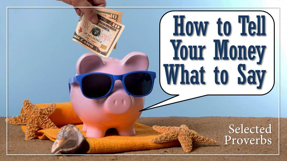 """How to Tell Your Money What to Say, from the """"Your Money Talks. What's it Saying?"""" sermon series, Selected Proverbs"""