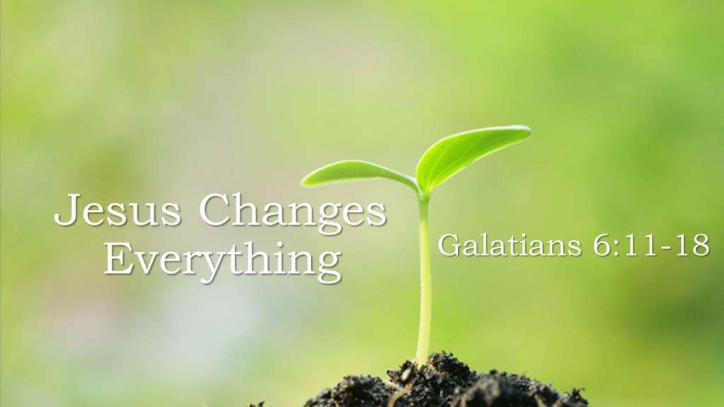 Jesus Changes Everything_from the Jesus Means Freedom sermon series, Galatians 6:11-18